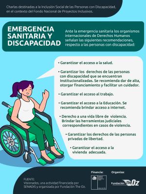 Infografía sobre Emergencia sanitaria y discapacidad, en el costado izquierdo un dibujo de una mujer en silla de ruedas hablando. En el texto se señala lo siguiente: Charlas destinadas a la Inclusión Social de las Personas con Discapacidad, en el contexto del Fondo Nacional de Proyectos Inclusivos. Emergencia sanitaria y discapacidad. Ante la emergencia sanitaria los organismos internacionales de derechos humanos señalan las siguientes recomendaciones, respecto a las personas con discapacidad: Garantizar el acceso a la salud. Garantizar los derechos de las personas con discapacidad que se encuentran institucionalizadas, se recomienda dar de alta, otorgar financiamiento y facilitar un cuidador. Garantizar el acceso al trabajo. Garantizar el acceso a la educación, se recomienda brindar acceso a internet. Derecho a una vida libre de violencia, brindar las herramientas judiciales correspondientes en casos de violencia. Garantizar los derechos de las personas privadas de libertad. Garantizar el acceso a la vivienda adecuada. Fuente: Visionados, una actividad financiada por SENADIS y organizada por Fundación The Oz.