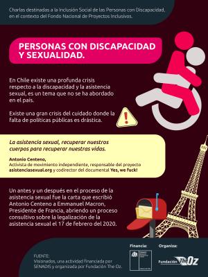 """Infografía Personas con Discapacidad y Sexualidad, al costado derecho aparece una imagen vectorial de una persona en silla de ruedas con otra persona encima abrazándolo. En el texto se señala lo siguiente: Charlas destinadas a la Inclusión Social de las Personas con Discapacidad, en el contexto del Fondo Nacional de Proyectos Inclusivos. Personas con Discapacidad y sexualidad. En Chile existe una profunda crisis respecto a la discapacidad y la asistencia sexual, es un tema que no se ha abordado en el país. Existe una gran crisis del cuidado donde la falta de políticas públicas es drástica. """"La asistencia sexual, recuperar nuestros cuerpos para recuperar nuestras vidas. Antonio Centeno, activista del movimiento independiente, responsable del proyecto asistenciasexual.org y codirector del documental yes,we fuck. Un antes y un después en el proceso de la asistencia sexual fue una carta que escribió Antonio Centeno a Emmanuel Macron, Presidente de Francia, abriendo un proceso consultivo sobre la legalización de la asistencia sexual el 17 de febrero del 2020. Fuente: Visionados, una actividad financiada por SENADIS y organizada por Fundación The OZ."""