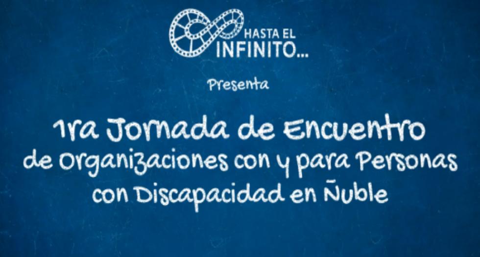 Imagen de fondo azul. En el texto se señala lo siguiente: Hasta el Infinito... Presenta: Primera Jornada de encuentro de organizaciones con y para personas con discapacidad en ñuble.